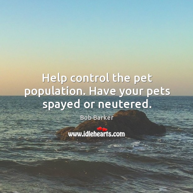 Help control the pet population. Have your pets spayed or neutered. Image