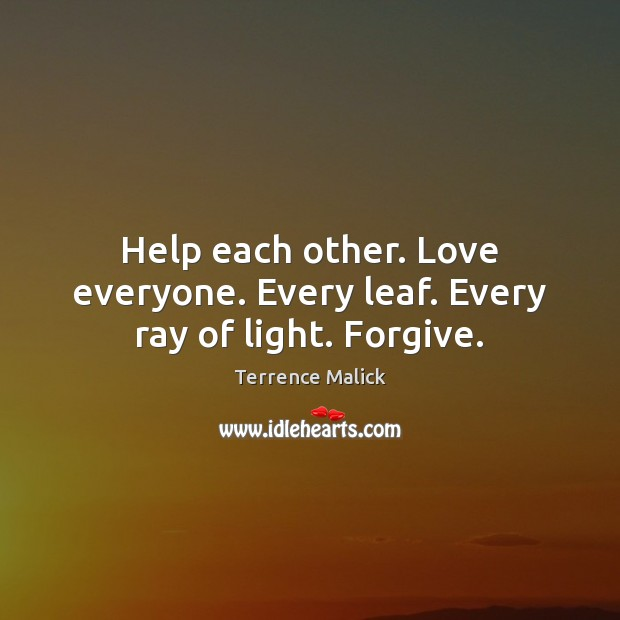 Help each other. Love everyone. Every leaf. Every ray of light. Forgive. Help Quotes Image