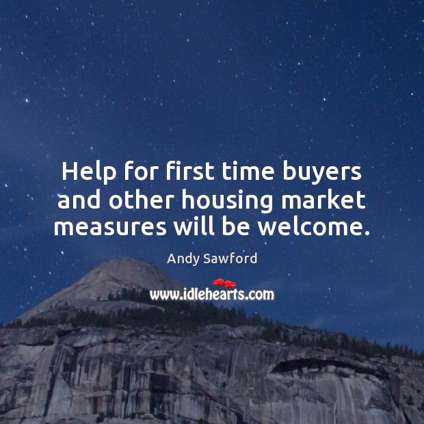Help for first time buyers and other housing market measures will be welcome. Image