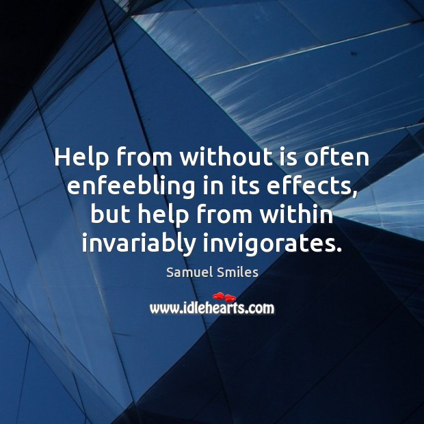 Help from without is often enfeebling in its effects, but help from Samuel Smiles Picture Quote