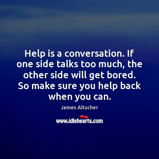 Help is a conversation. If one side talks too much, the other James Altucher Picture Quote