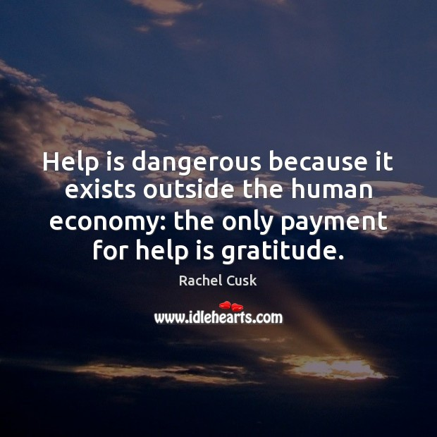 Image, Help is dangerous because it exists outside the human economy: the only