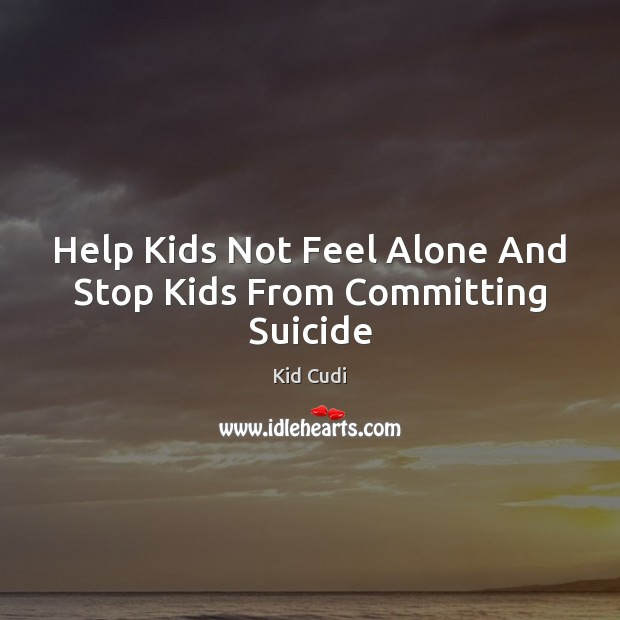 Help Kids Not Feel Alone And Stop Kids From Committing Suicide Kid Cudi Picture Quote