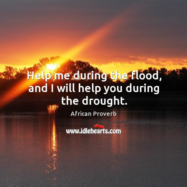 Image, Help me during the flood, and I will help you during the drought.