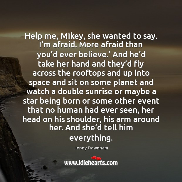 Help me, Mikey, she wanted to say. I'm afraid. More afraid Jenny Downham Picture Quote