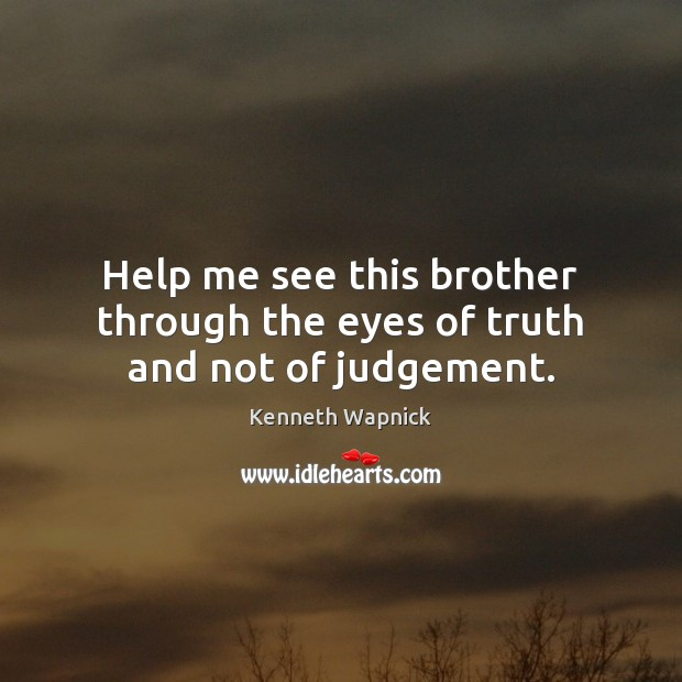 Help me see this brother through the eyes of truth and not of judgement. Image
