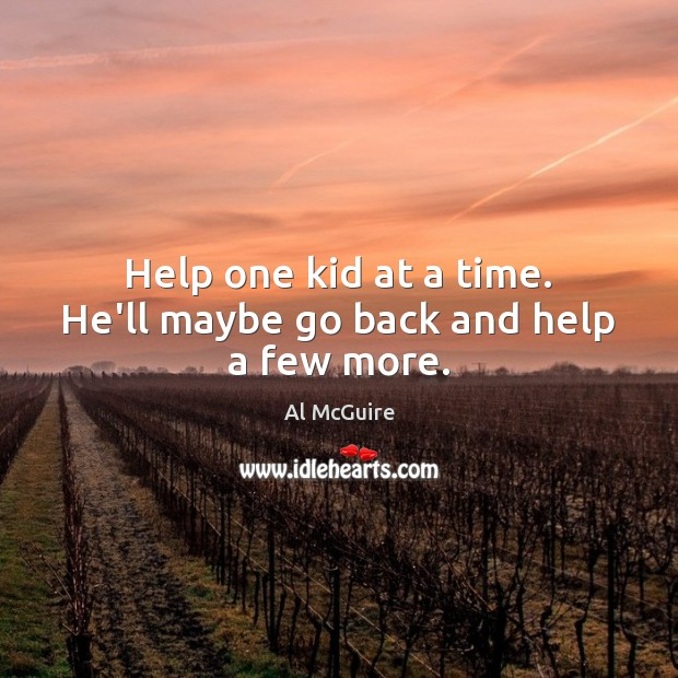 Help one kid at a time. He'll maybe go back and help a few more. Image
