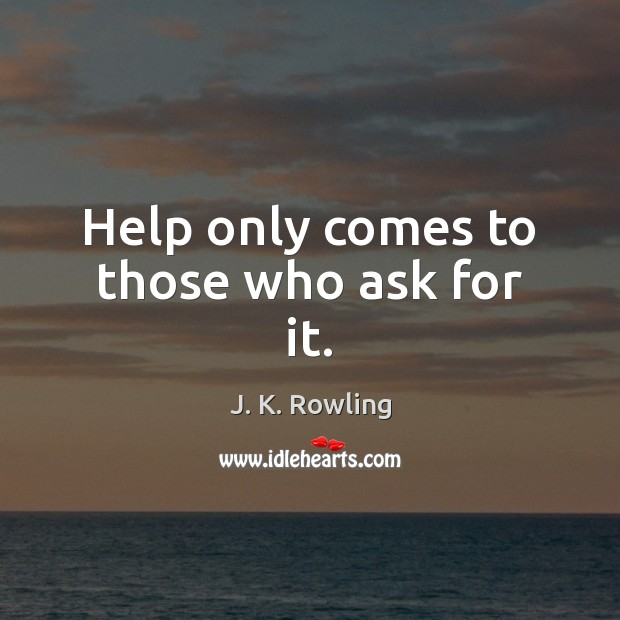 Help only comes to those who ask for it. J. K. Rowling Picture Quote