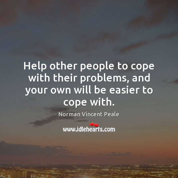 Help other people to cope with their problems, and your own will be easier to cope with. Image