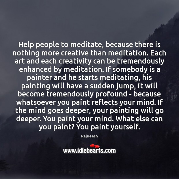 Help people to meditate, because there is nothing more creative than meditation. Image