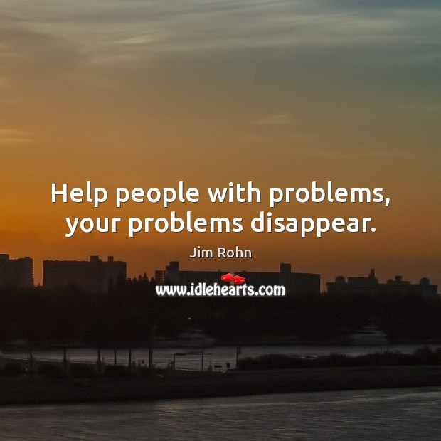 Help people with problems, your problems disappear. Image