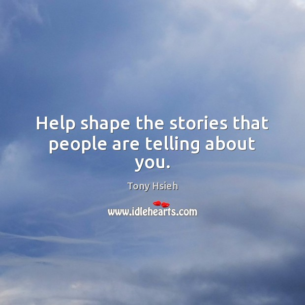 Help shape the stories that people are telling about you. Tony Hsieh Picture Quote