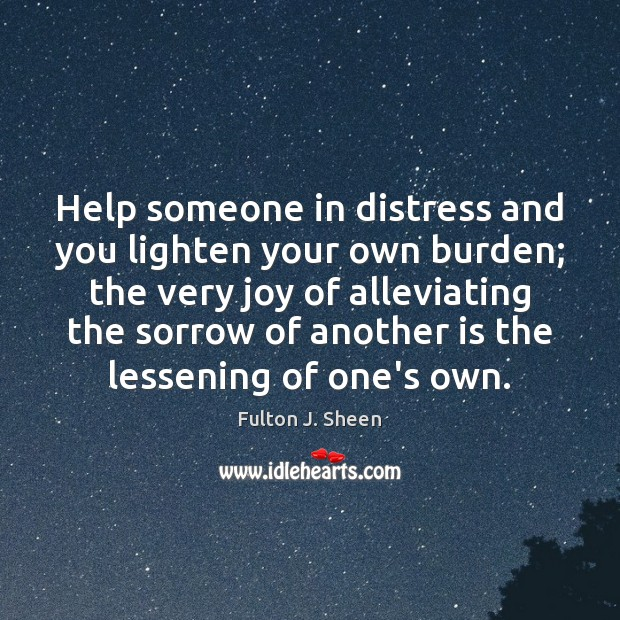 Help someone in distress and you lighten your own burden; the very Fulton J. Sheen Picture Quote