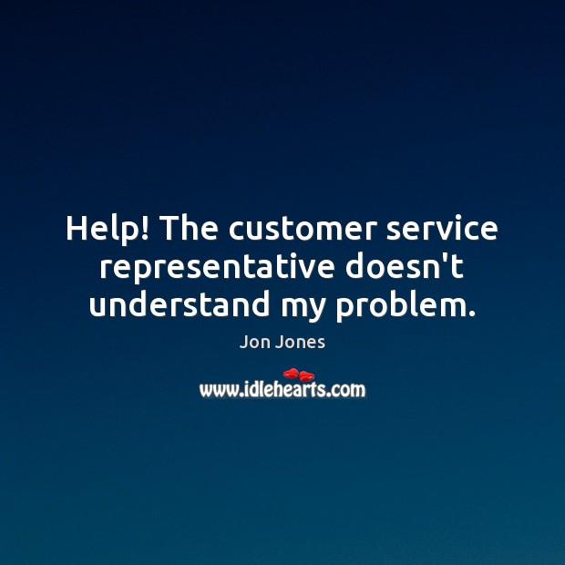 Help! The customer service representative doesn't understand my problem. Jon Jones Picture Quote
