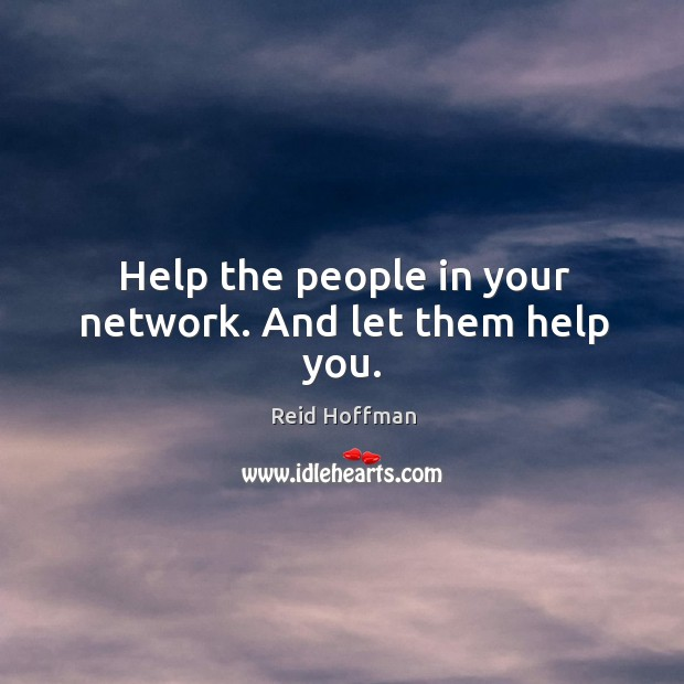 Help the people in your network. And let them help you. Reid Hoffman Picture Quote