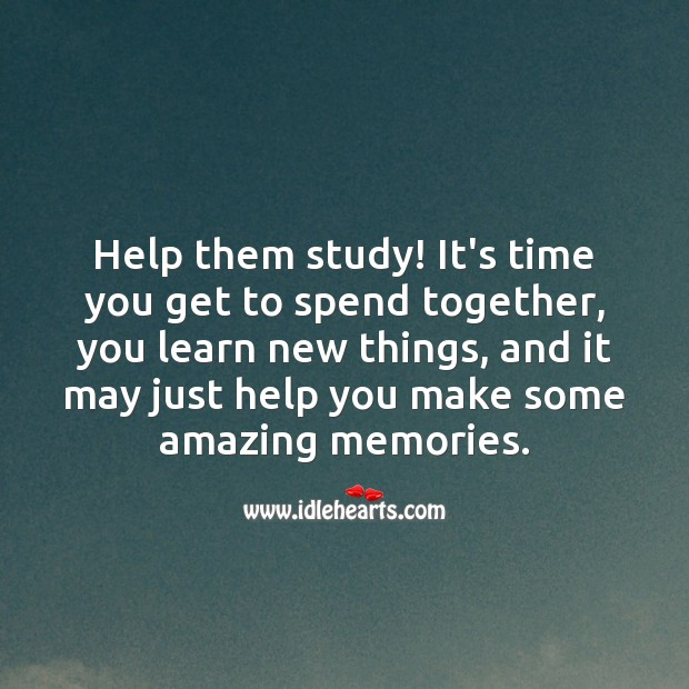 Help them study! It's time you get to spend together. Help Quotes Image