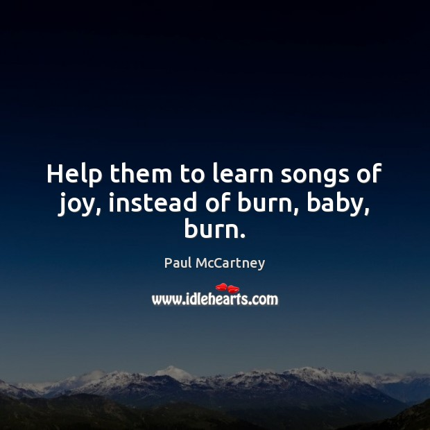 Help them to learn songs of joy, instead of burn, baby, burn. Paul McCartney Picture Quote