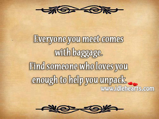 Find Someone Who Loves You Enough To Help You Unpack.