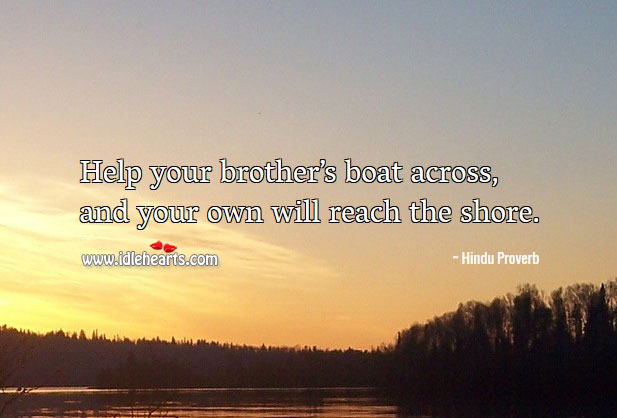 Help your brother's boat across, and your own will reach the shore. Hindu Proverbs Image
