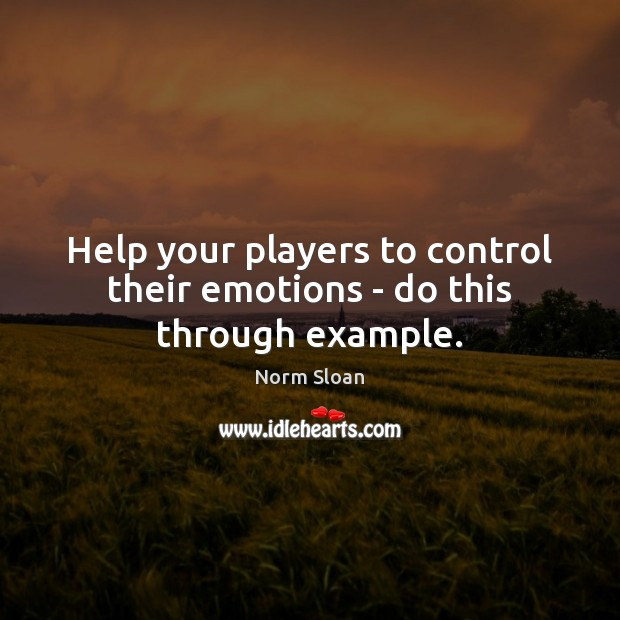 Help your players to control their emotions – do this through example. Image