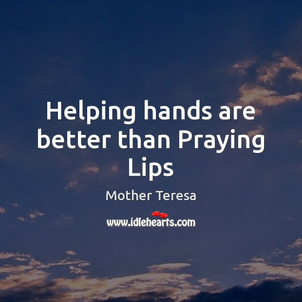 Image, Helping hands are better than Praying Lips
