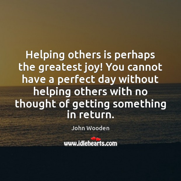 Helping others is perhaps the greatest joy! You cannot have a perfect John Wooden Picture Quote