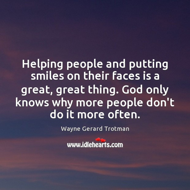Helping people and putting smiles on their faces is a great, great Wayne Gerard Trotman Picture Quote