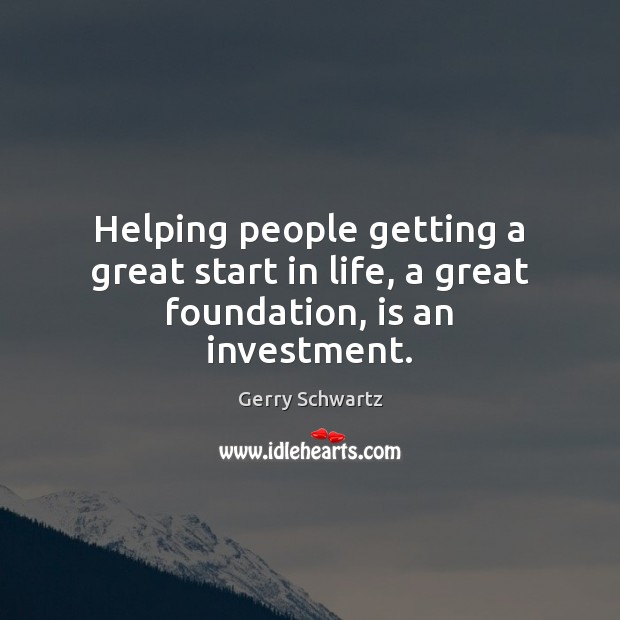 Helping people getting a great start in life, a great foundation, is an investment. Image