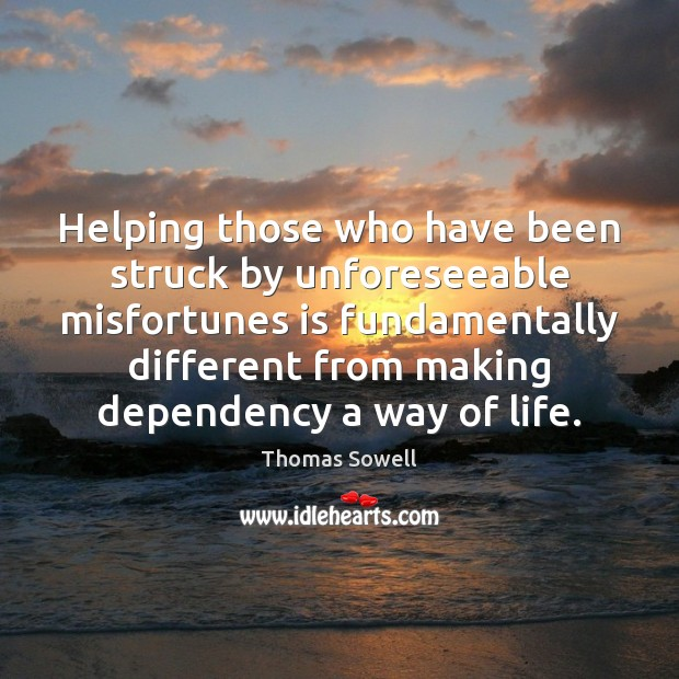Helping those who have been struck by unforeseeable misfortunes is fundamentally different Thomas Sowell Picture Quote