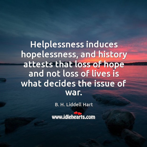 Helplessness induces hopelessness, and history attests that loss of hope and not loss B. H. Liddell Hart Picture Quote