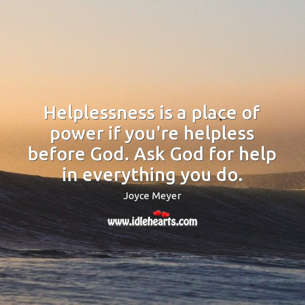 Helplessness is a place of power if you're helpless before God. Ask Image