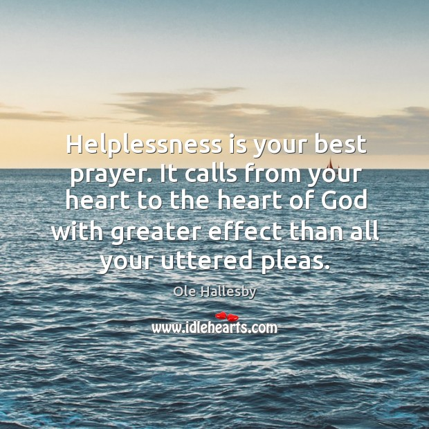 Helplessness is your best prayer. It calls from your heart to the Image
