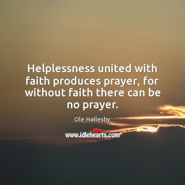 Helplessness united with faith produces prayer, for without faith there can be no prayer. Ole Hallesby Picture Quote