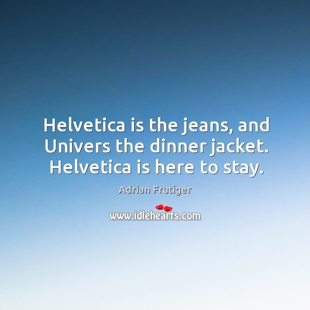 Image, Helvetica is the jeans, and Univers the dinner jacket. Helvetica is here to stay.