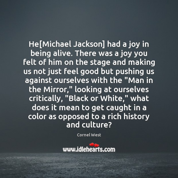 He[Michael Jackson] had a joy in being alive. There was a Cornel West Picture Quote