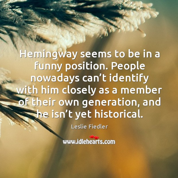 Hemingway seems to be in a funny position. People nowadays can't identify with him closely Image