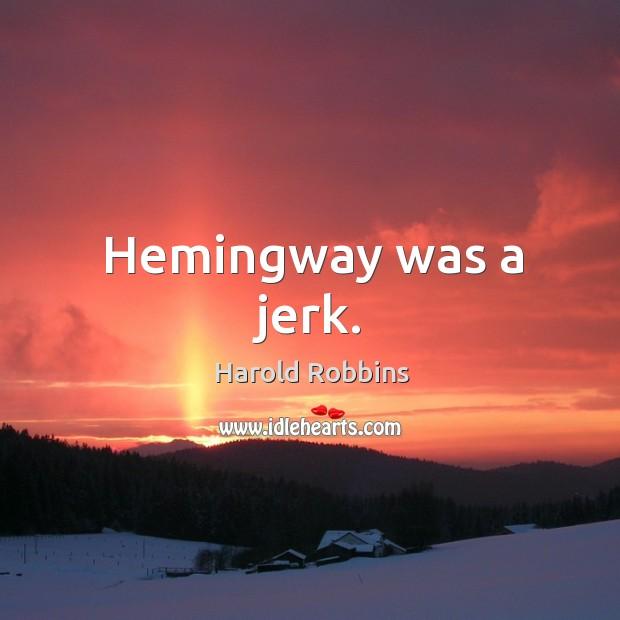 Hemingway was a jerk. Image