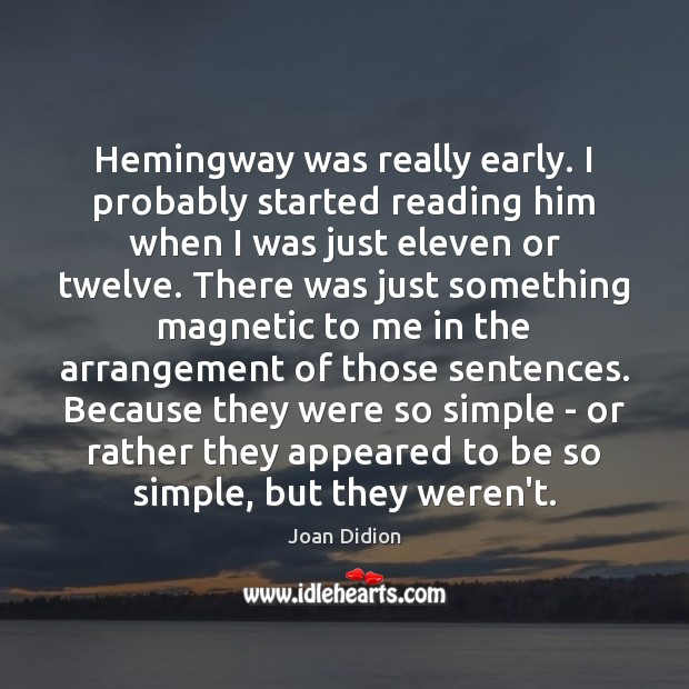Image, Hemingway was really early. I probably started reading him when I was