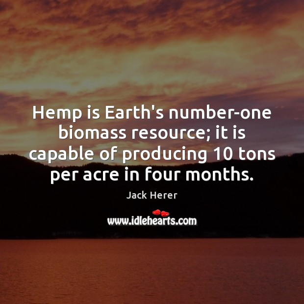 Image, Hemp is Earth's number-one biomass resource; it is capable of producing 10 tons