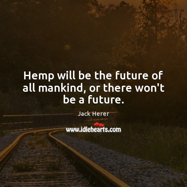 Hemp will be the future of all mankind, or there won't be a future. Jack Herer Picture Quote