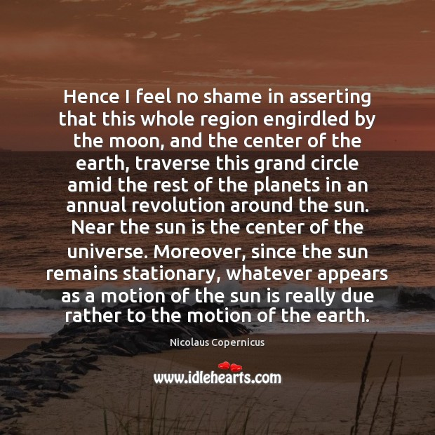 Hence I feel no shame in asserting that this whole region engirdled Nicolaus Copernicus Picture Quote
