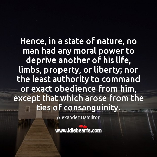 Hence, in a state of nature, no man had any moral power Alexander Hamilton Picture Quote