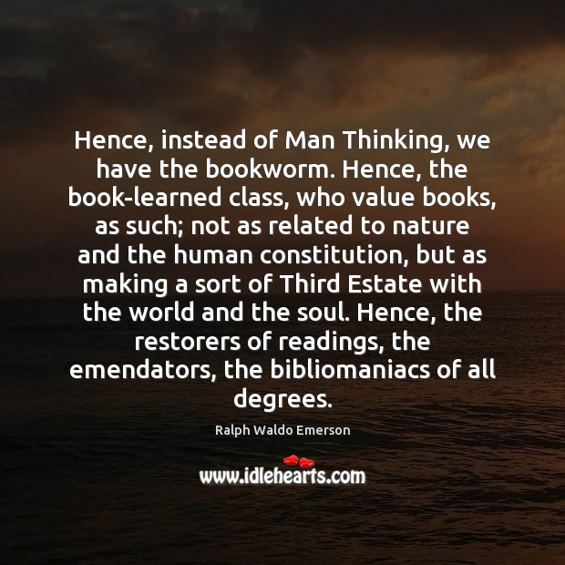 Hence, instead of Man Thinking, we have the bookworm. Hence, the book-learned Image