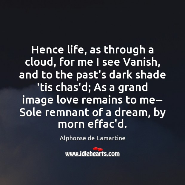 Hence life, as through a cloud, for me I see Vanish, and Alphonse de Lamartine Picture Quote