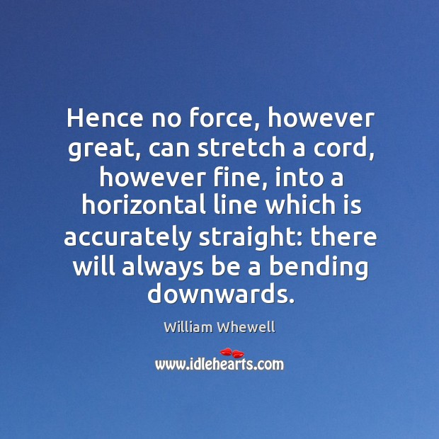 Hence no force, however great, can stretch a cord, however fine, into a horizontal line William Whewell Picture Quote