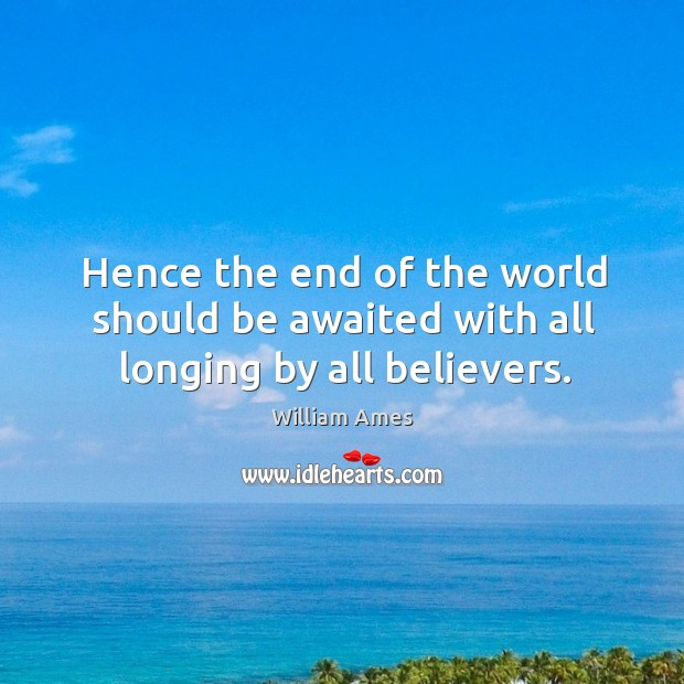 Hence the end of the world should be awaited with all longing by all believers. Image
