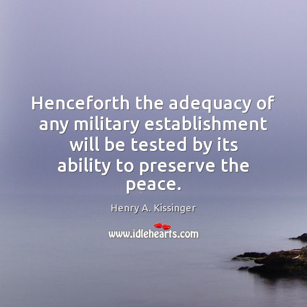 Henceforth the adequacy of any military establishment will be tested by its Henry A. Kissinger Picture Quote