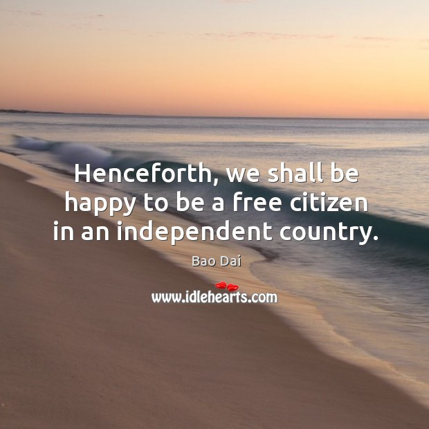 Image, Henceforth, we shall be happy to be a free citizen in an independent country.