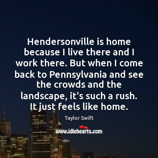 Hendersonville is home because I live there and I work there. But Taylor Swift Picture Quote