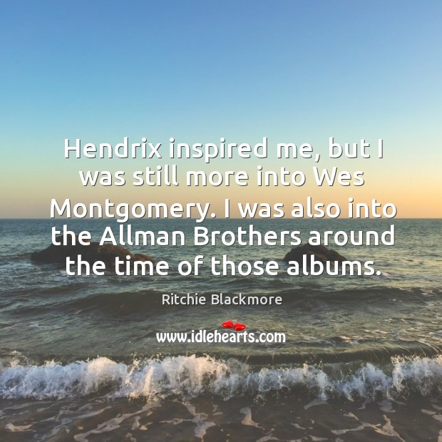 Hendrix inspired me, but I was still more into Wes Montgomery. I Ritchie Blackmore Picture Quote